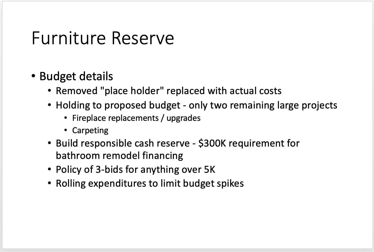 Fireplace replacements 2019 - Likely move out to 2021 Carpeting Window treatments - Ongoing Refinishing the woodwork throughout - 2mil savings, saving a better product - Done Fund as much of the bathroom redo as possible with Furniture Reserve - reduce the amount of any additional assessment Technology upgrades - Internet; appliances; TV's Bathroom assessments to build for anticipated construction October 2019-2020 - goal of off setting bathroom assessment